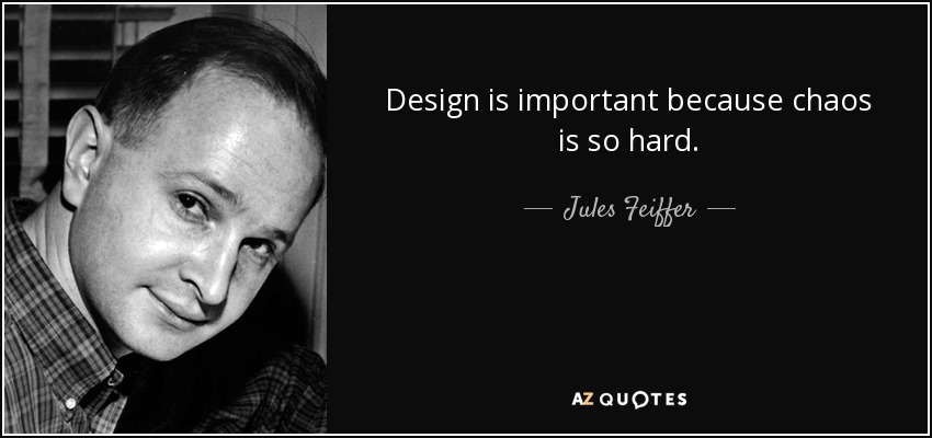 Design is important because chaos is so hard. - Jules Feiffer
