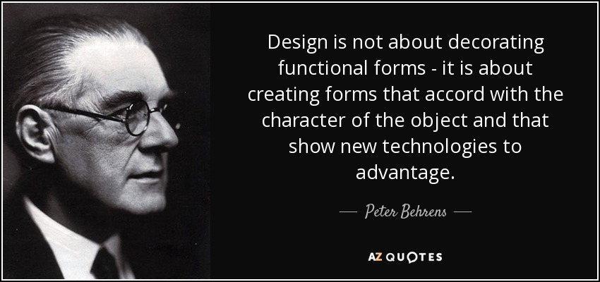Design is not about decorating functional forms - it is about creating forms that accord with the character of the object and that show new technologies to advantage. - Peter Behrens