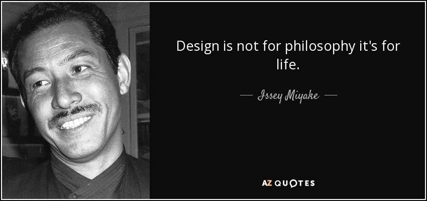 Design is not for philosophy it's for life. - Issey Miyake