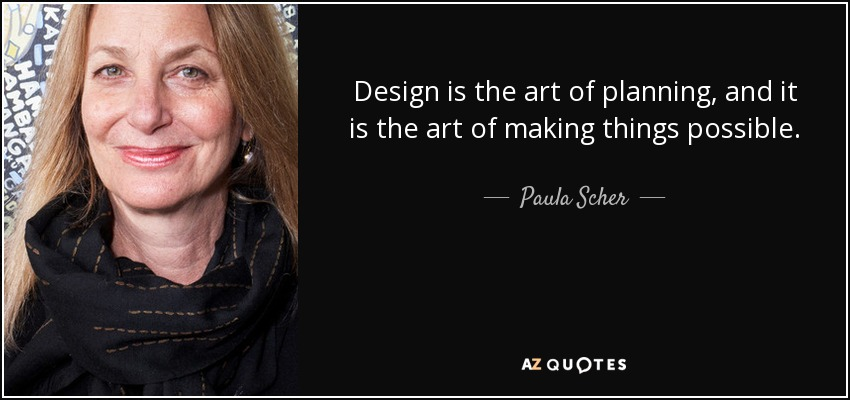 Design is the art of planning, and it is the art of making things possible. - Paula Scher