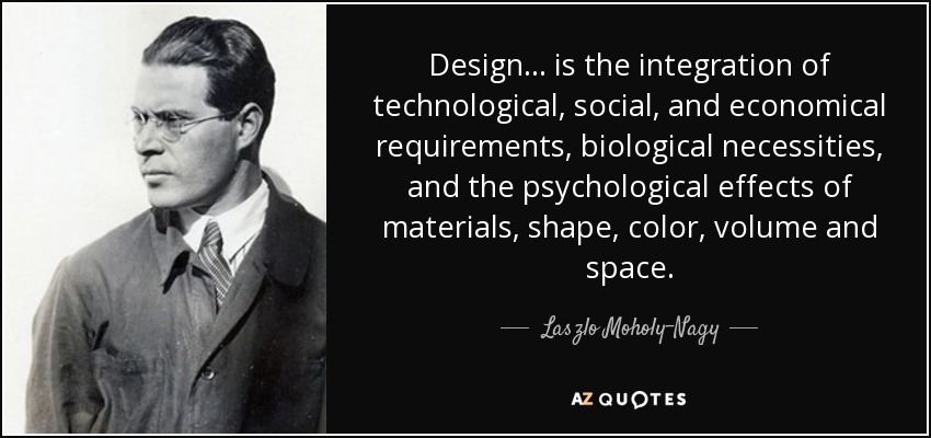 Design... is the integration of technological, social, and economical requirements, biological necessities, and the psychological effects of materials, shape, color, volume and space. - Laszlo Moholy-Nagy