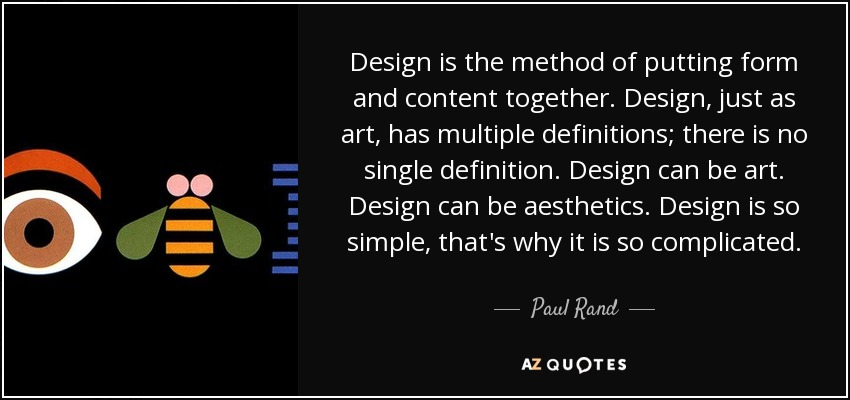 Design is the method of putting form and content together. Design, just as art, has multiple definitions; there is no single definition. Design can be art. Design can be aesthetics. Design is so simple, that's why it is so complicated. - Paul Rand