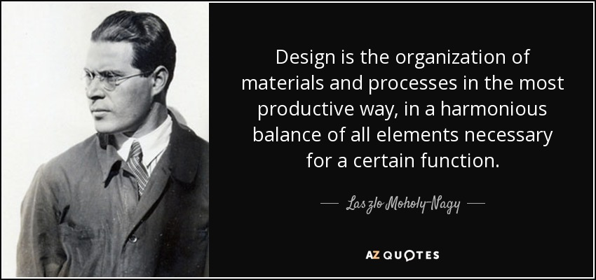 Design is the organization of materials and processes in the most productive way, in a harmonious balance of all elements necessary for a certain function. - Laszlo Moholy-Nagy