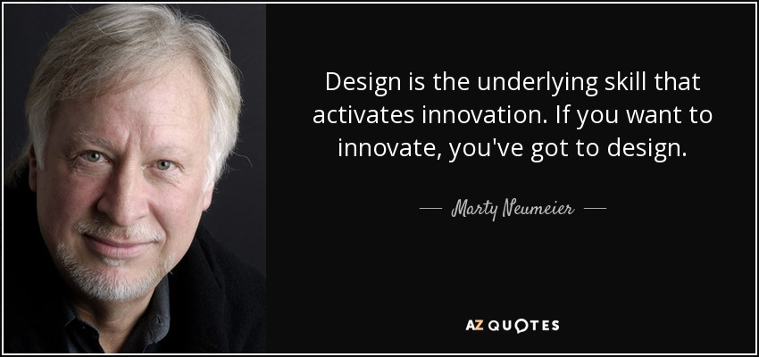 Design is the underlying skill that activates innovation. If you want to innovate, you've got to design. - Marty Neumeier