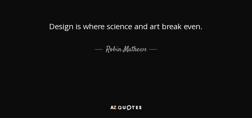 Design is where science and art break even. - Robin Mathews