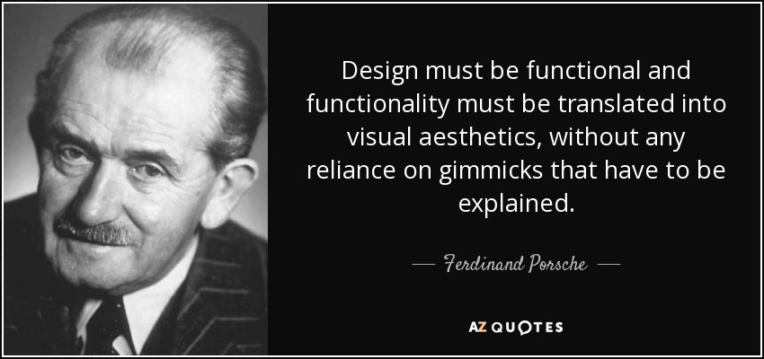 Design must be functional and functionality must be translated into visual aesthetics, without any reliance on gimmicks that have to be explained. - Ferdinand Porsche
