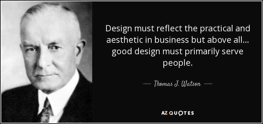 Design must reflect the practical and aesthetic in business but above all... good design must primarily serve people. - Thomas J. Watson