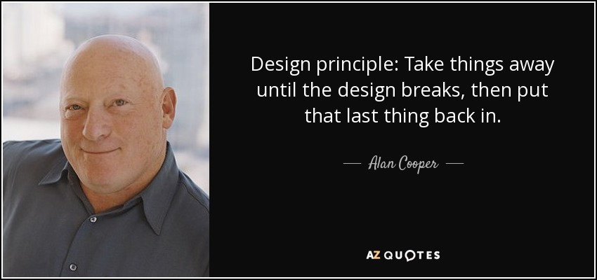 Design principle: Take things away until the design breaks, then put that last thing back in. - Alan Cooper