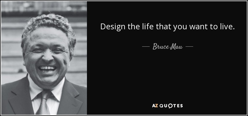 Design the life that you want to live. - Bruce Mau