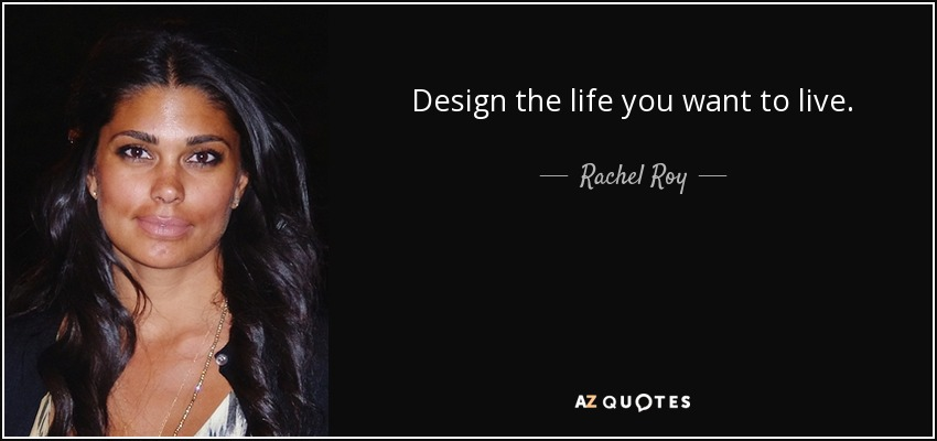 Design the life you want to live. - Rachel Roy