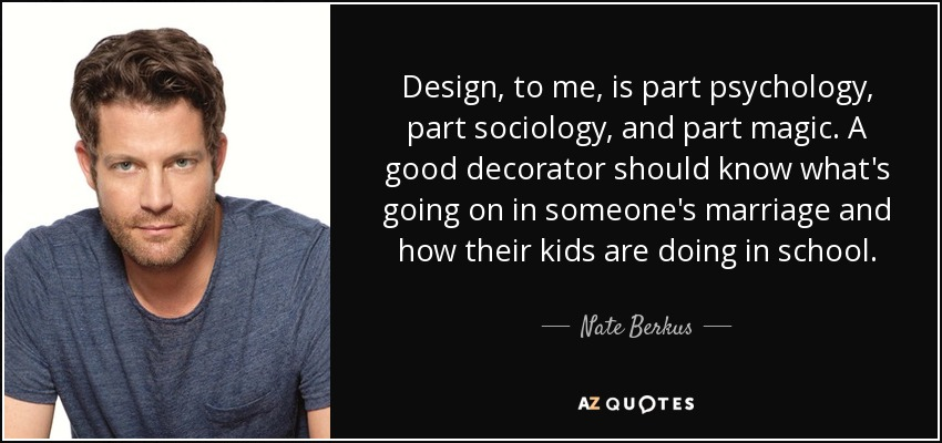 Design, to me, is part psychology, part sociology, and part magic. A good decorator should know what's going on in someone's marriage and how their kids are doing in school. - Nate Berkus