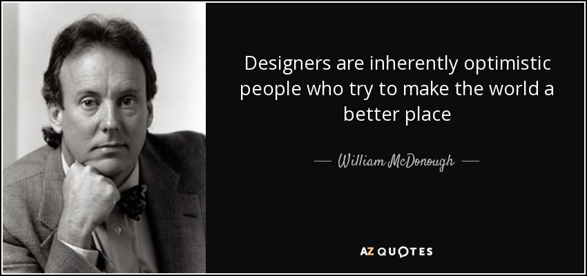 Designers are inherently optimistic people who try to make the world a better place - William McDonough