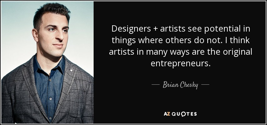Designers + artists see potential in things where others do not. I think artists in many ways are the original entrepreneurs. - Brian Chesky