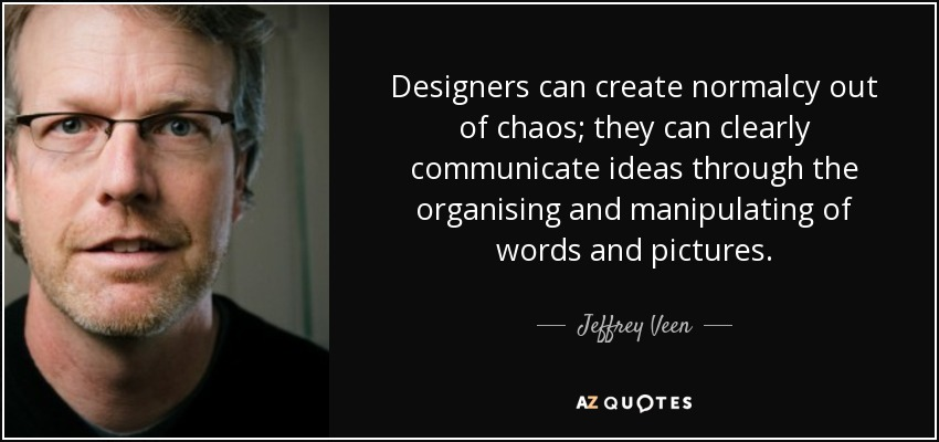 Designers can create normalcy out of chaos; they can clearly communicate ideas through the organising and manipulating of words and pictures. - Jeffrey Veen