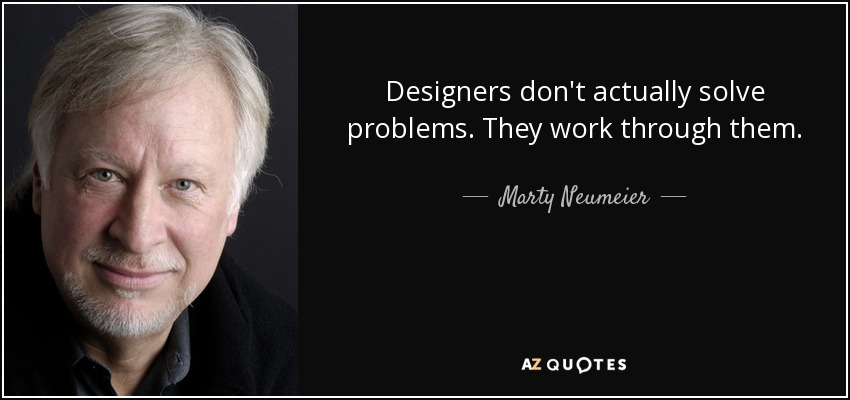 Designers don't actually solve problems. They work through them. - Marty Neumeier
