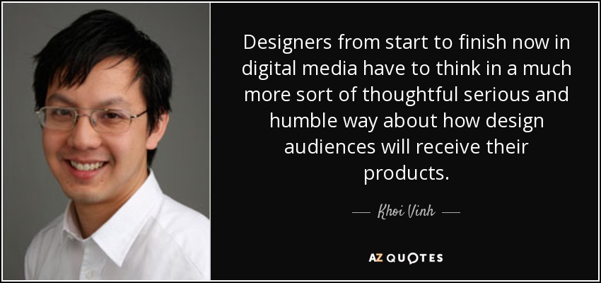 Designers from start to finish now in digital media have to think in a much more sort of thoughtful serious and humble way about how design audiences will receive their products. - Khoi Vinh
