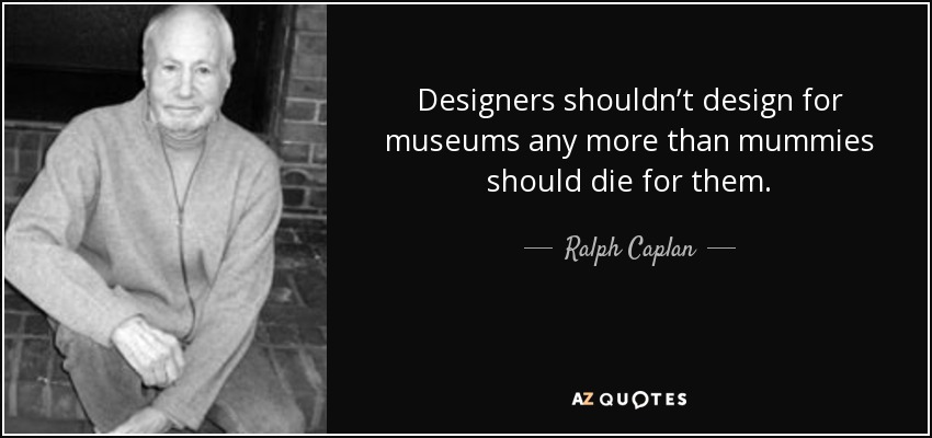 Designers shouldn't design for museums any more than mummies should die for them. - Ralph Caplan