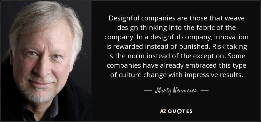 Designful companies are those that weave design thinking into the fabric of the company. In a designful company, innovation is rewarded instead of punished. Risk taking is the norm instead of the exception. Some companies have already embraced this type of culture change with impressive results. - Marty Neumeier