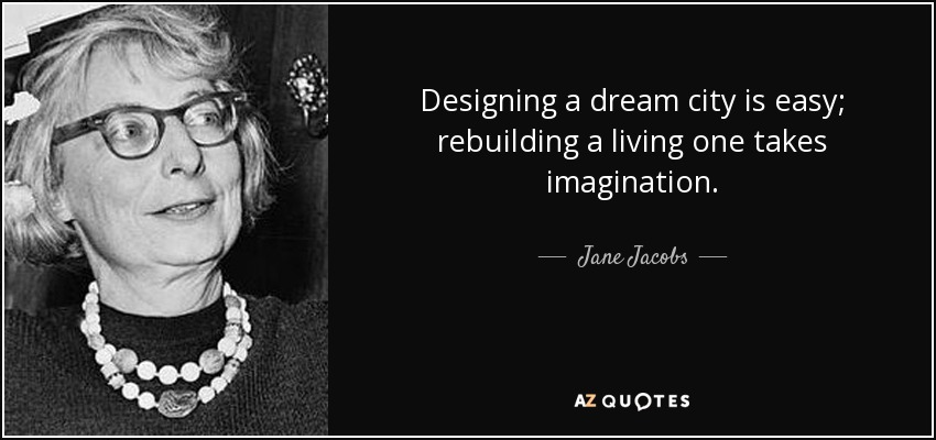 Designing a dream city is easy; rebuilding a living one takes imagination. - Jane Jacobs