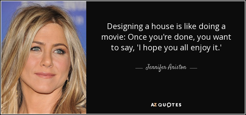 Designing a house is like doing a movie: Once you're done, you want to say, 'I hope you all enjoy it.' - Jennifer Aniston