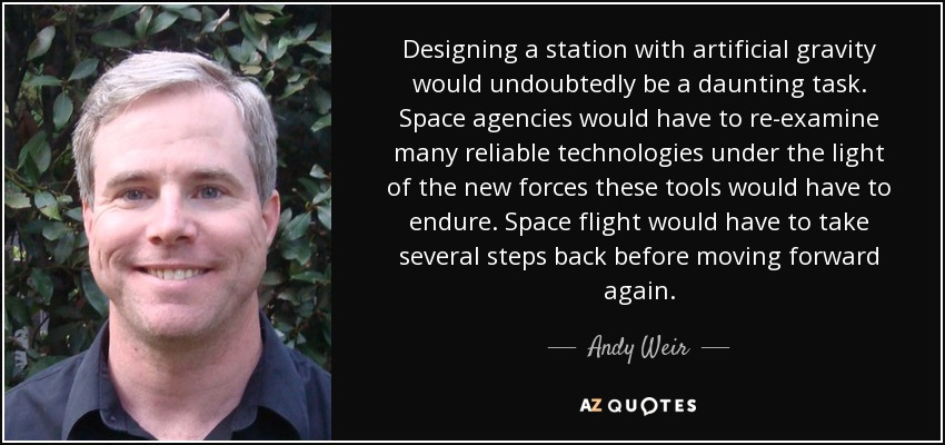 Designing a station with artificial gravity would undoubtedly be a daunting task. Space agencies would have to re-examine many reliable technologies under the light of the new forces these tools would have to endure. Space flight would have to take several steps back before moving forward again. - Andy Weir