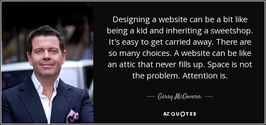 Designing a website can be a bit like being a kid and inheriting a sweetshop. It's easy to get carried away. There are so many choices. A website can be like an attic that never fills up. Space is not the problem. Attention is. - Gerry McGovern