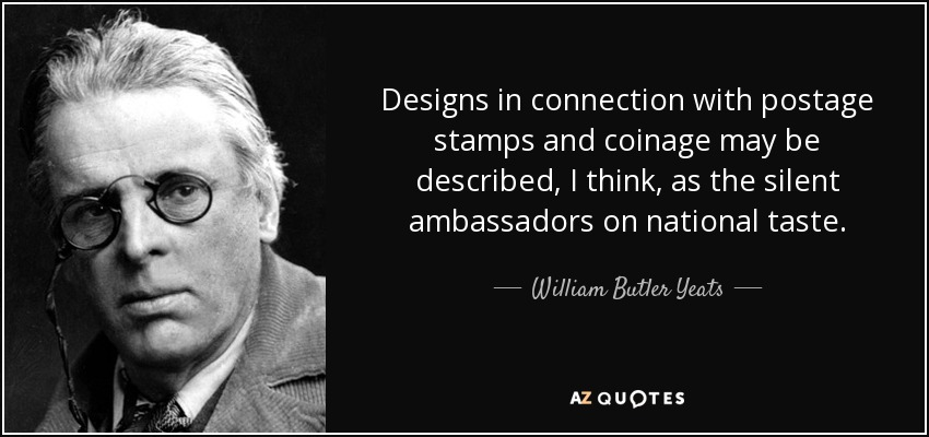 Designs in connection with postage stamps and coinage may be described, I think, as the silent ambassadors on national taste. - William Butler Yeats