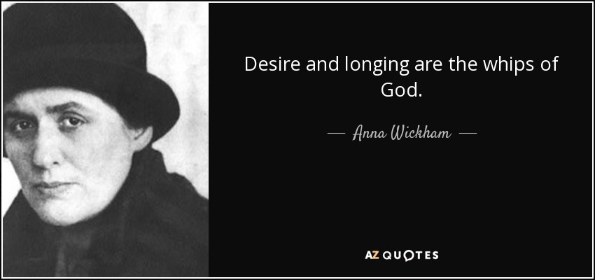 Desire and longing are the whips of God. - Anna Wickham