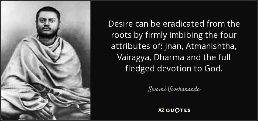 Desire can be eradicated from the roots by firmly imbibing the four attributes of: Jnan, Atmanishtha, Vairagya, Dharma and the full fledged devotion to God. - Swami Vivekananda