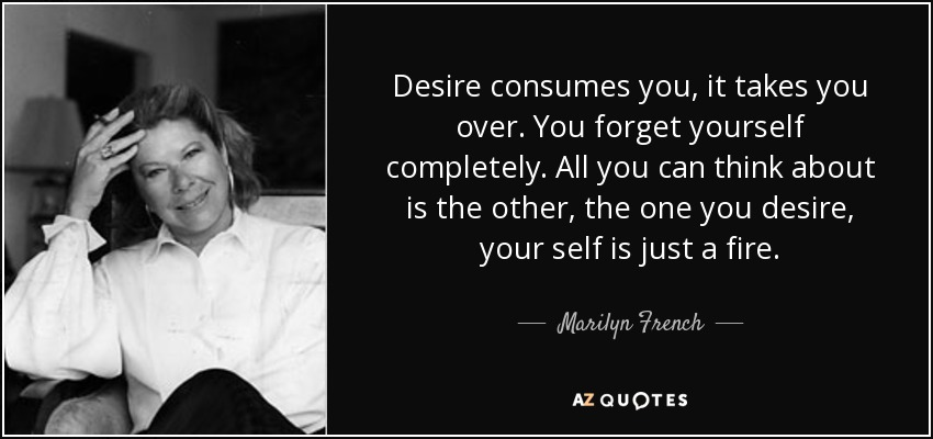 Desire consumes you, it takes you over. You forget yourself completely. All you can think about is the other, the one you desire, your self is just a fire. - Marilyn French