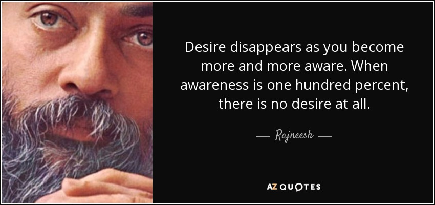 Desire disappears as you become more and more aware. When awareness is one hundred percent, there is no desire at all. - Rajneesh