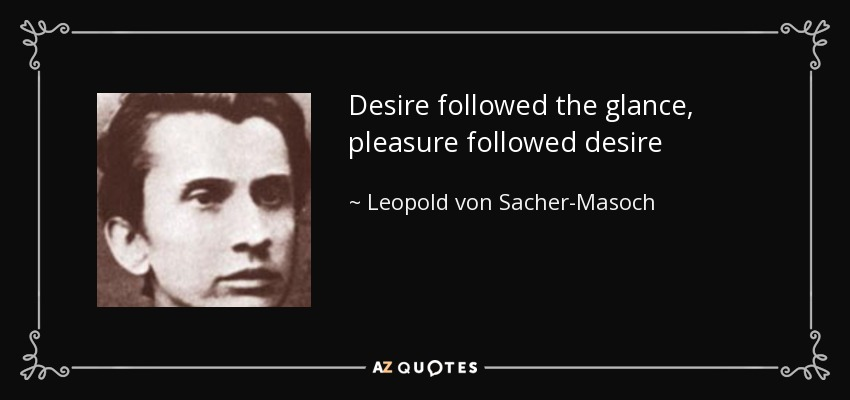 Desire followed the glance, pleasure followed desire - Leopold von Sacher-Masoch