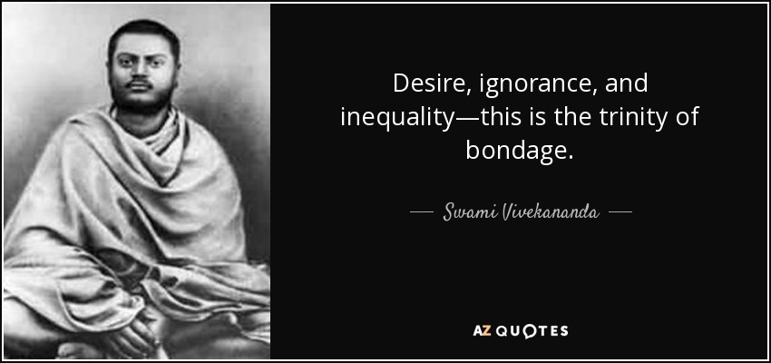 Desire, ignorance, and inequality—this is the trinity of bondage. - Swami Vivekananda