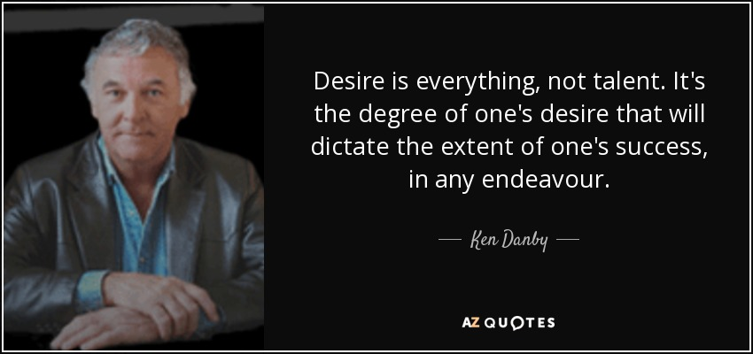 Desire is everything, not talent. It's the degree of one's desire that will dictate the extent of one's success, in any endeavour. - Ken Danby