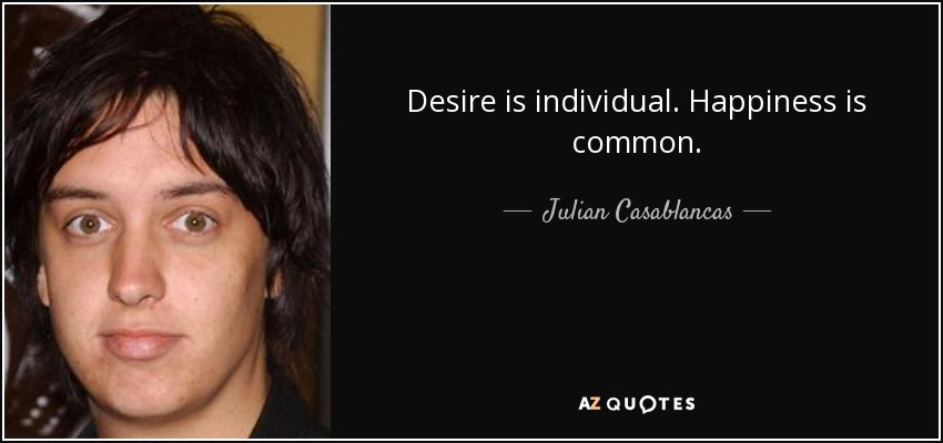 Desire is individual. Happiness is common. - Julian Casablancas