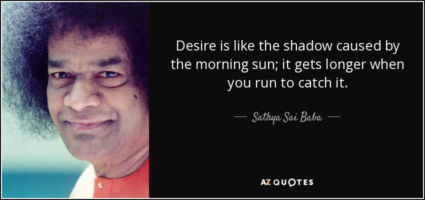 Desire is like the shadow caused by the morning sun; it gets longer when you run to catch it. - Sathya Sai Baba
