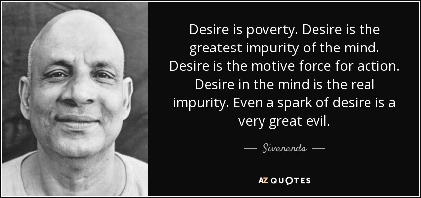 Desire is poverty. Desire is the greatest impurity of the mind. Desire is the motive force for action. Desire in the mind is the real impurity. Even a spark of desire is a very great evil. - Sivananda