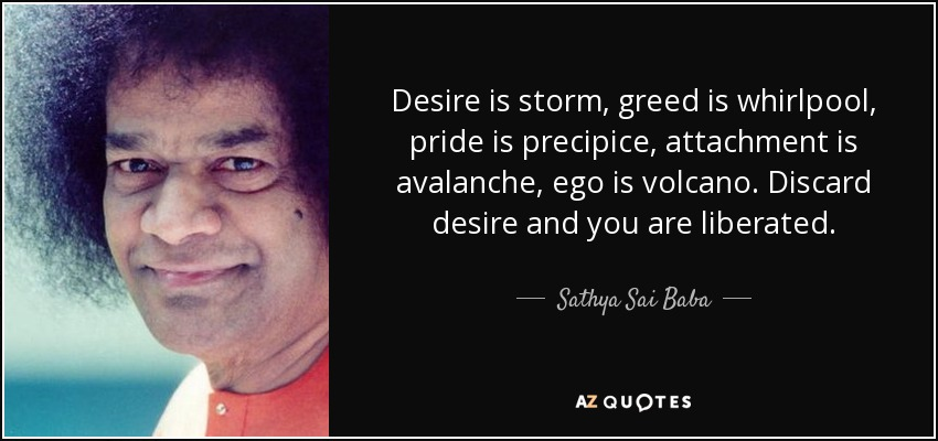 Desire is storm, greed is whirlpool, pride is precipice, attachment is avalanche, ego is volcano. Discard desire and you are liberated. - Sathya Sai Baba