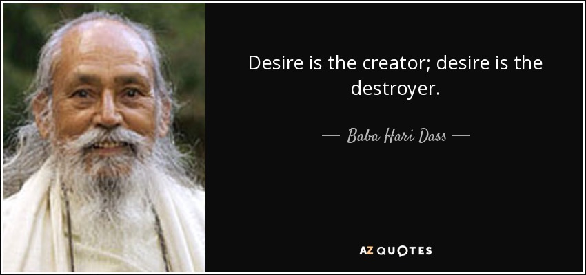 Desire is the creator; desire is the destroyer. - Baba Hari Dass