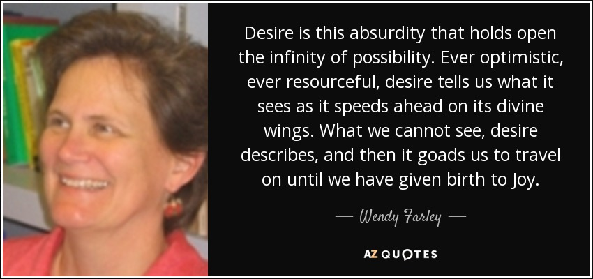Desire is this absurdity that holds open the infinity of possibility. Ever optimistic, ever resourceful, desire tells us what it sees as it speeds ahead on its divine wings. What we cannot see, desire describes, and then it goads us to travel on until we have given birth to Joy. - Wendy Farley
