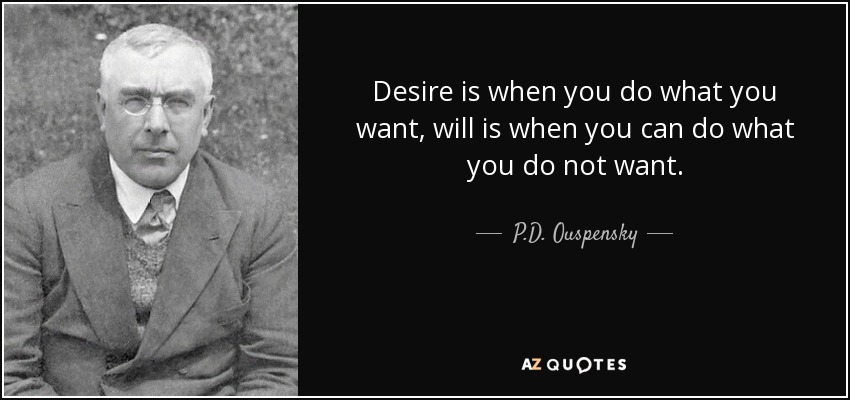 Desire is when you do what you want, will is when you can do what you do not want. - P.D. Ouspensky