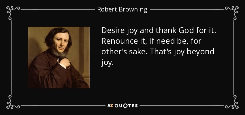 Desire joy and thank God for it. Renounce it, if need be, for other's sake. That's joy beyond joy. - Robert Browning