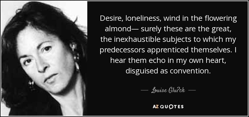 Desire, loneliness, wind in the flowering almond— surely these are the great, the inexhaustible subjects to which my predecessors apprenticed themselves. I hear them echo in my own heart, disguised as convention. - Louise Glück