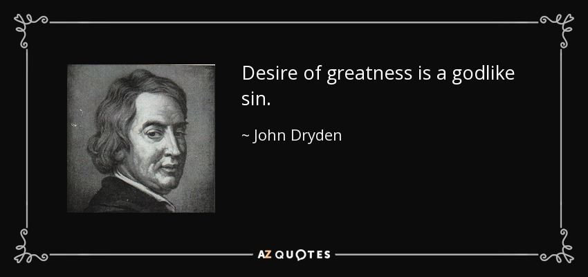 Desire of greatness is a godlike sin. - John Dryden
