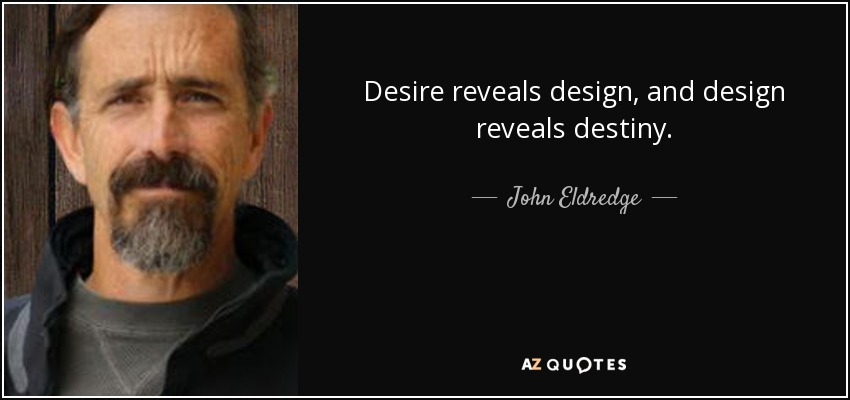 Desire reveals design, and design reveals destiny. - John Eldredge
