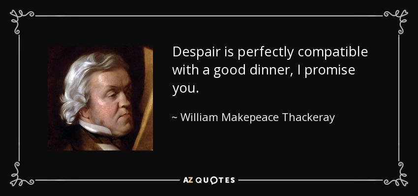 Despair is perfectly compatible with a good dinner, I promise you. - William Makepeace Thackeray