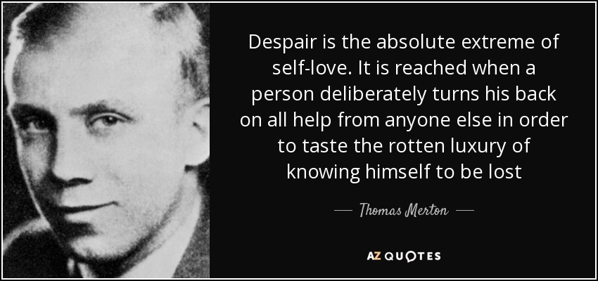 Despair is the absolute extreme of self-love. It is reached when a person deliberately turns his back on all help from anyone else in order to taste the rotten luxury of knowing himself to be lost - Thomas Merton