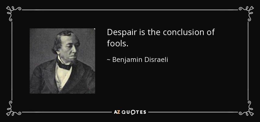 Despair is the conclusion of fools. - Benjamin Disraeli