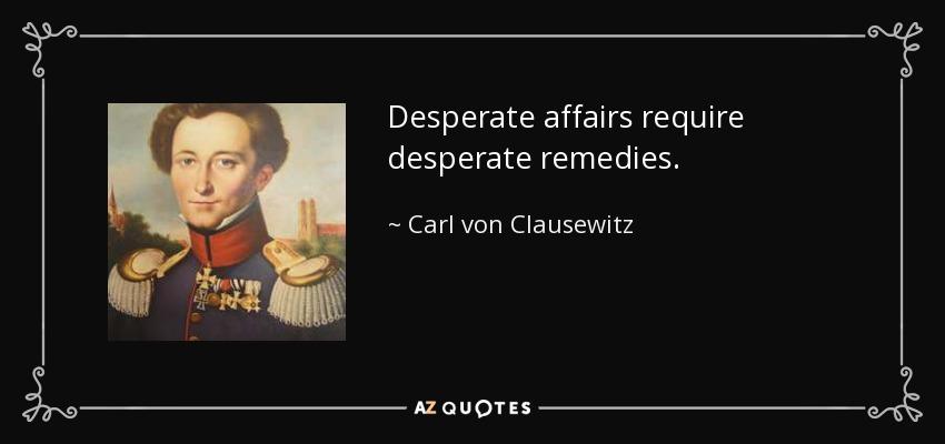Desperate affairs require desperate remedies. - Carl von Clausewitz