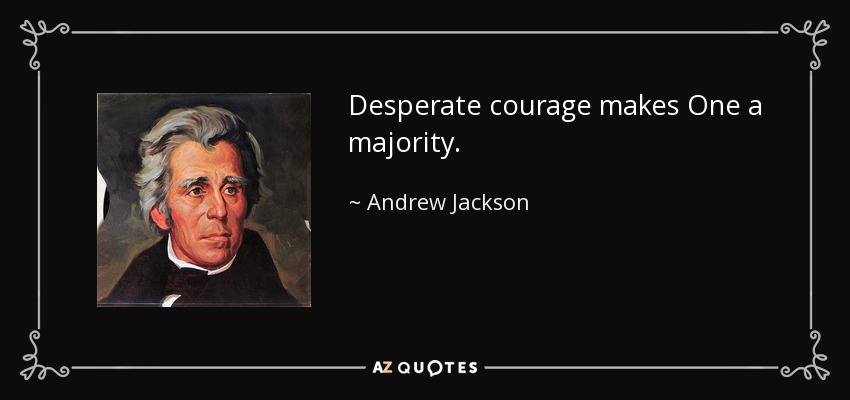 Desperate courage makes One a majority. - Andrew Jackson